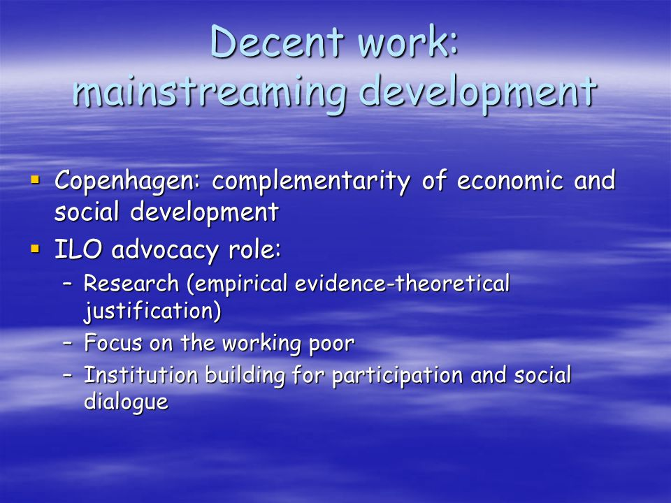 Decent work: mainstreaming development Copenhagen: complementarity of economic and social development Copenhagen: complementarity of economic and social development ILO advocacy role: ILO advocacy role: –Research (empirical evidence-theoretical justification) –Focus on the working poor –Institution building for participation and social dialogue
