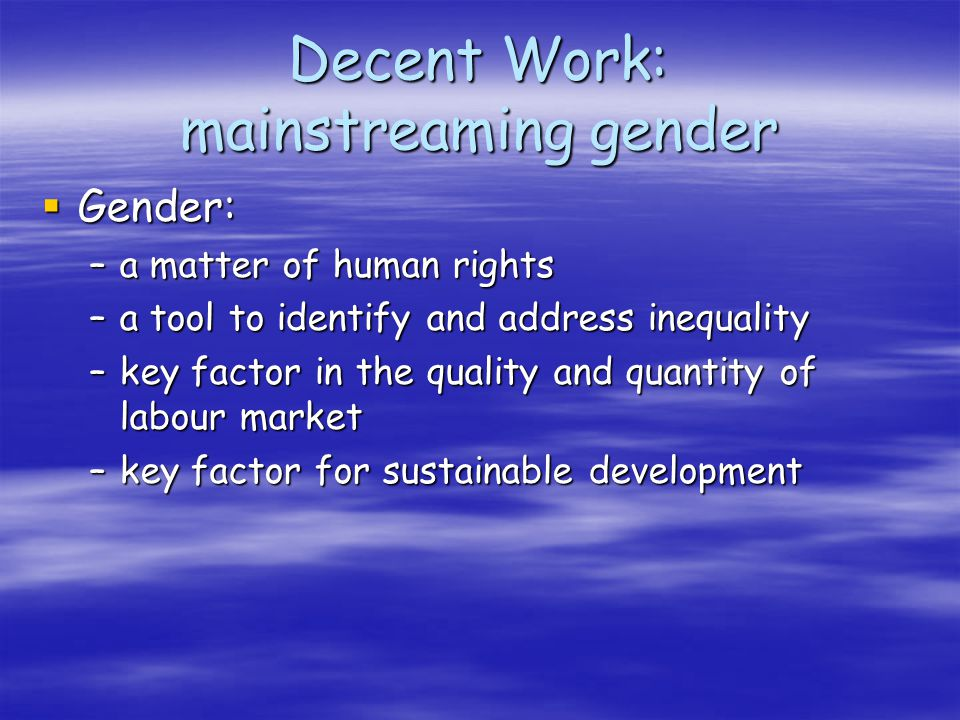 Decent Work: mainstreaming gender Gender: Gender: –a matter of human rights –a tool to identify and address inequality –key factor in the quality and quantity of labour market –key factor for sustainable development