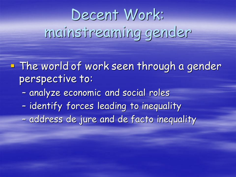 Decent Work: mainstreaming gender The world of work seen through a gender perspective to: The world of work seen through a gender perspective to: –analyze economic and social roles –identify forces leading to inequality –address de jure and de facto inequality