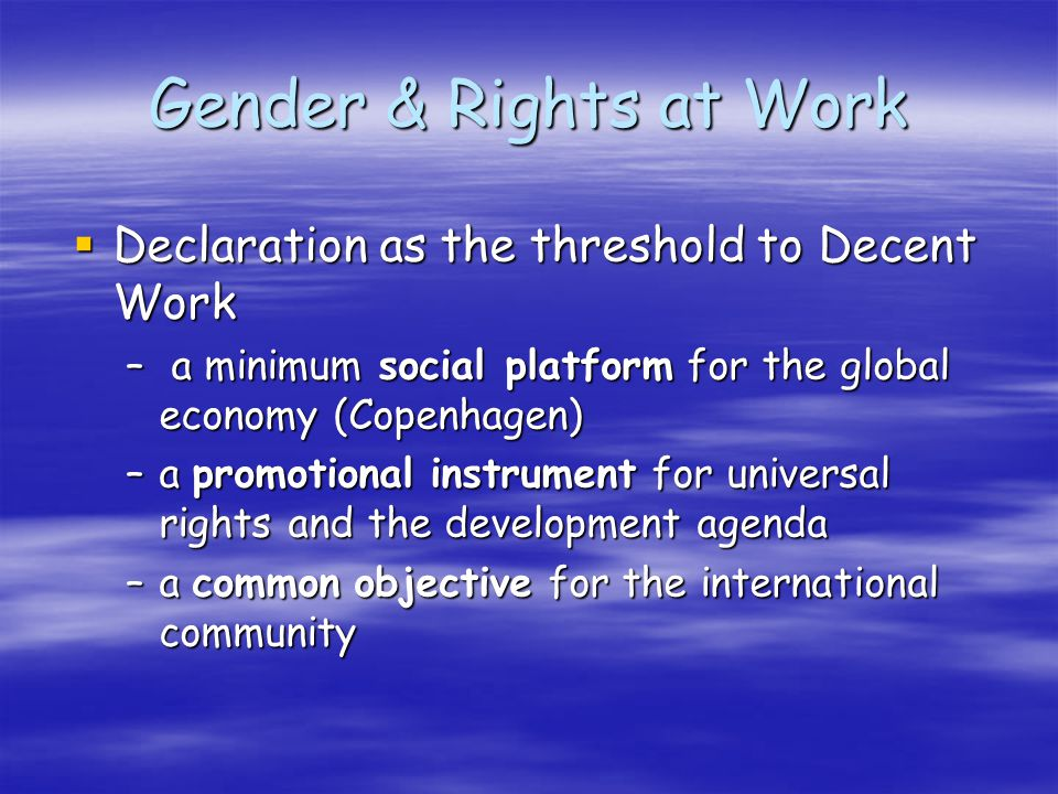 Declaration as the threshold to Decent Work Declaration as the threshold to Decent Work – a minimum social platform for the global economy (Copenhagen) –a promotional instrument for universal rights and the development agenda –a common objective for the international community