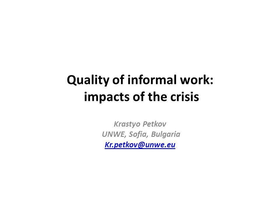 Quality of informal work: impacts of the crisis Krastyo Petkov UNWE, Sofia, Bulgaria Kr.petkov@unwe.eu