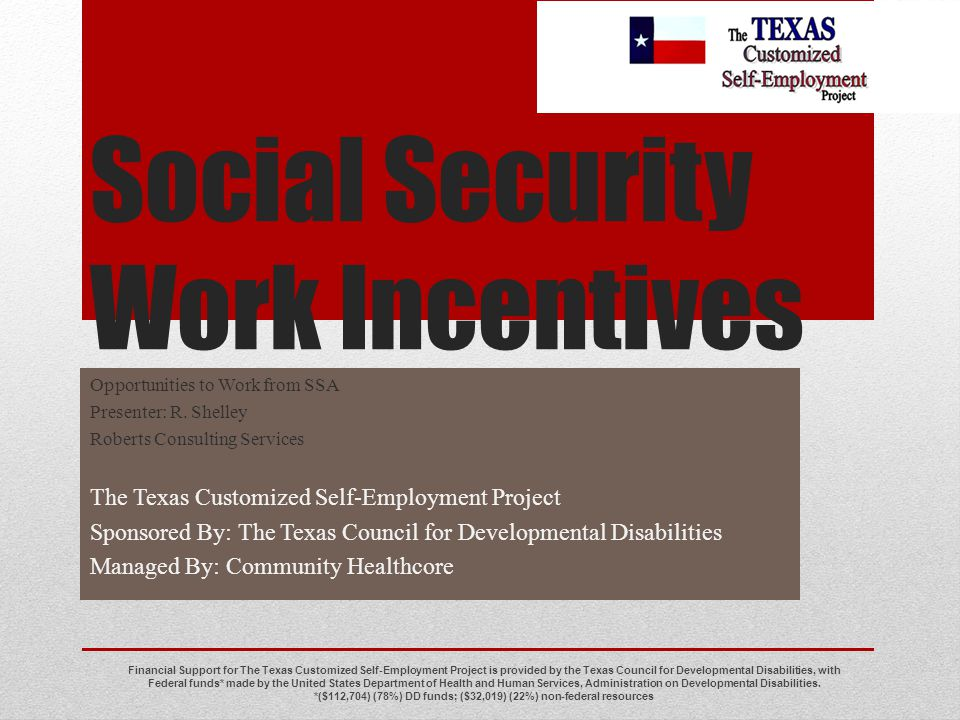 Social Security Work Incentives Opportunities to Work from SSA Presenter: R. Shelley Roberts Consulting Services The Texas Customized Self-Employment