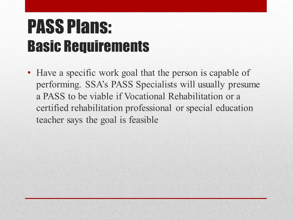PASS Plans: Basic Requirements Have a specific work goal that the person is capable of performing. SSAs PASS Specialists will usually presume a PASS t