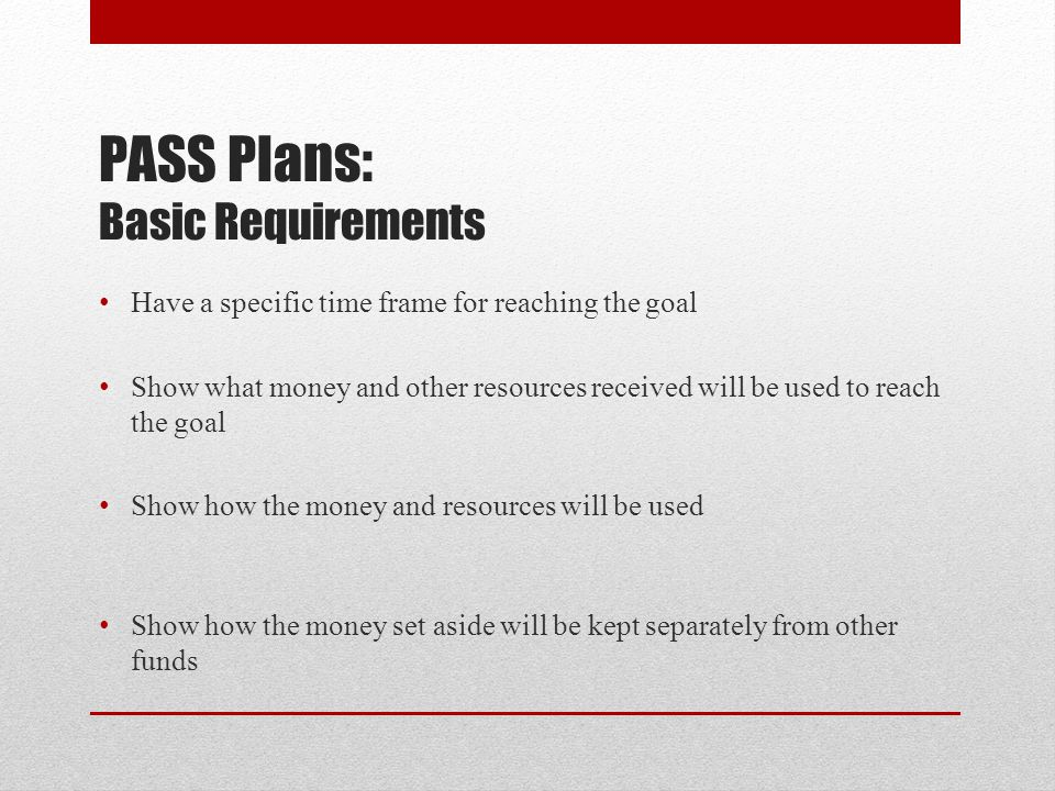 PASS Plans: Basic Requirements Have a specific time frame for reaching the goal Show what money and other resources received will be used to reach the