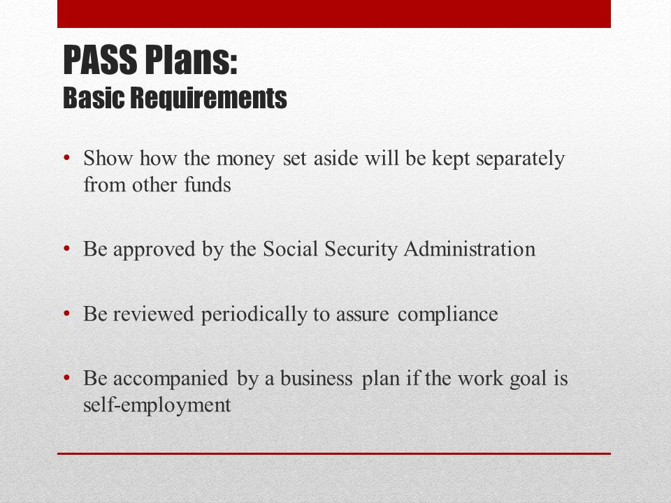 PASS Plans: Basic Requirements Show how the money set aside will be kept separately from other funds Be approved by the Social Security Administration Be reviewed periodically to assure compliance Be accompanied by a business plan if the work goal is self-employment