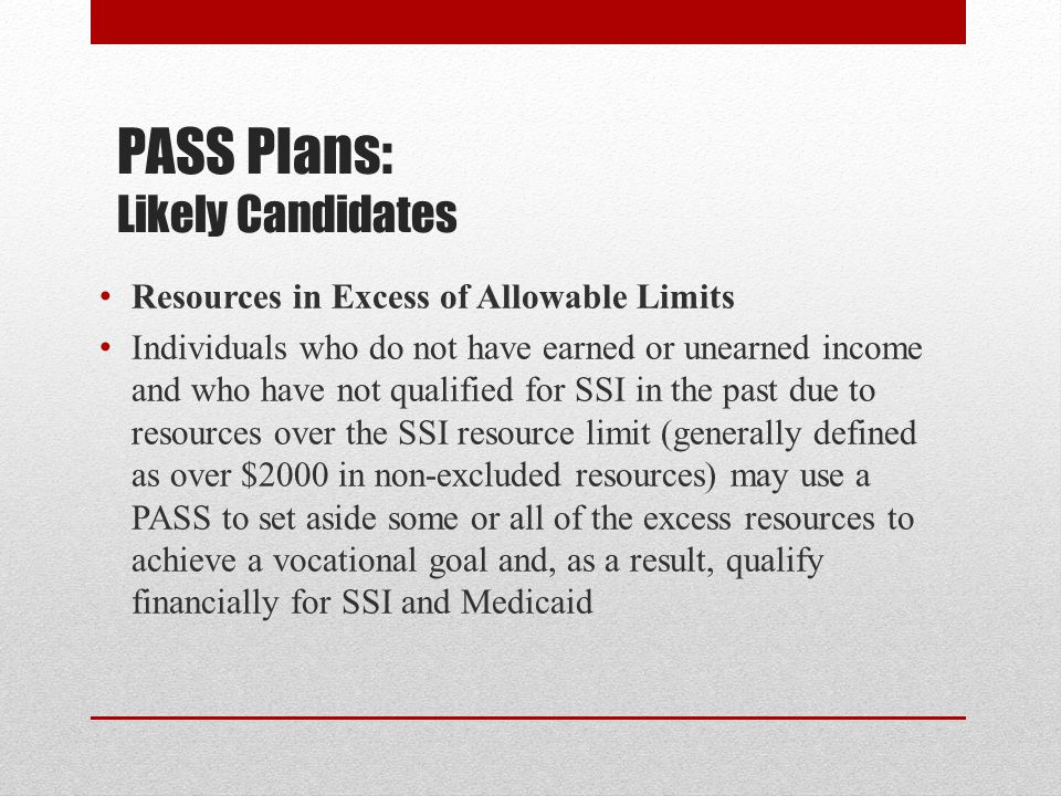 PASS Plans: Likely Candidates Resources in Excess of Allowable Limits Individuals who do not have earned or unearned income and who have not qualified