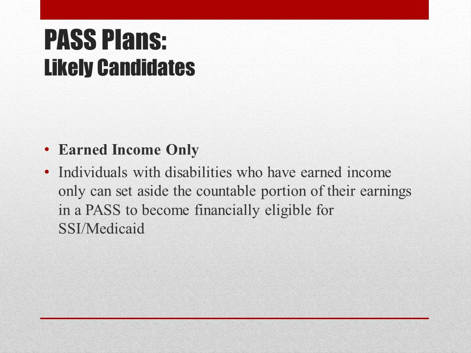 PASS Plans: Likely Candidates Earned Income Only Individuals with disabilities who have earned income only can set aside the countable portion of thei