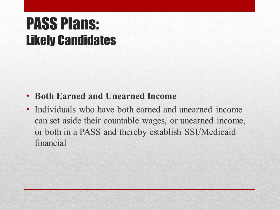 PASS Plans: Likely Candidates Both Earned and Unearned Income Individuals who have both earned and unearned income can set aside their countable wages, or unearned income, or both in a PASS and thereby establish SSI/Medicaid financial
