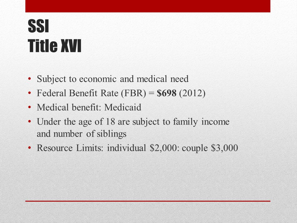 SSI Title XVI Subject to economic and medical need Federal Benefit Rate (FBR) = $698 (2012) Medical benefit: Medicaid Under the age of 18 are subject to family income and number of siblings Resource Limits: individual $2,000: couple $3,000