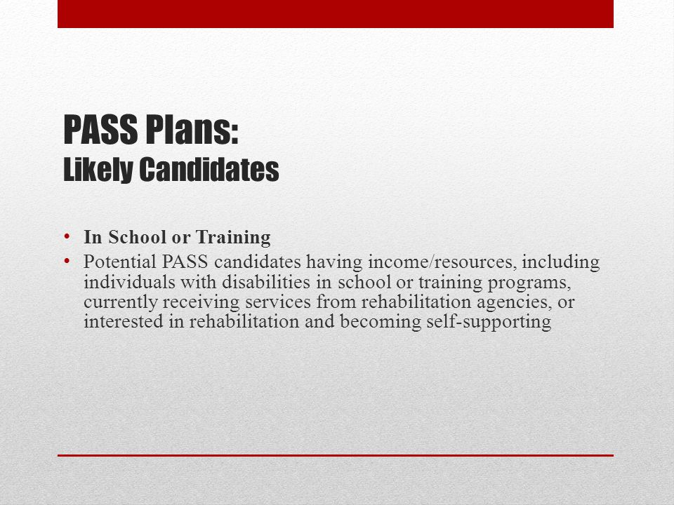 PASS Plans: Likely Candidates In School or Training Potential PASS candidates having income/resources, including individuals with disabilities in scho