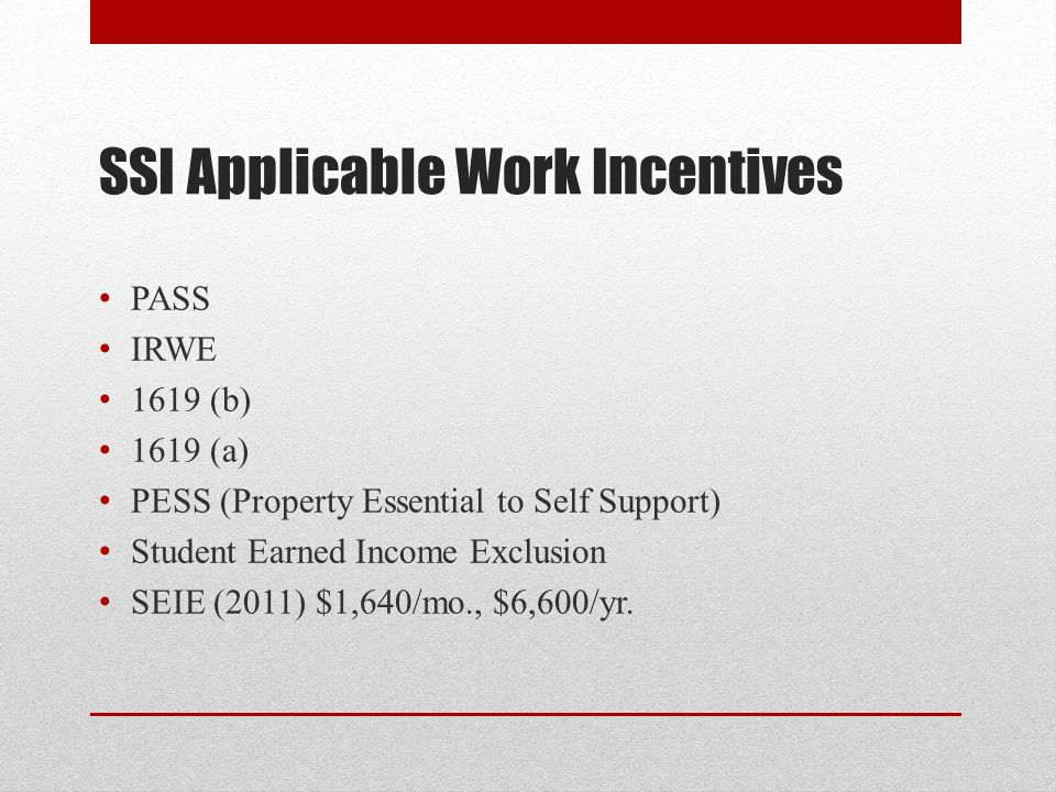 SSI Applicable Work Incentives PASS IRWE 1619 (b) 1619 (a) PESS (Property Essential to Self Support) Student Earned Income Exclusion SEIE (2011) $1,640/mo., $6,600/yr.