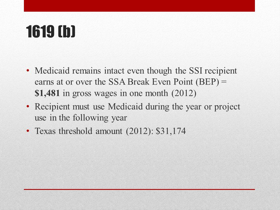 1619 (b) Medicaid remains intact even though the SSI recipient earns at or over the SSA Break Even Point (BEP) = $1,481 in gross wages in one month (2012) Recipient must use Medicaid during the year or project use in the following year Texas threshold amount (2012): $31,174