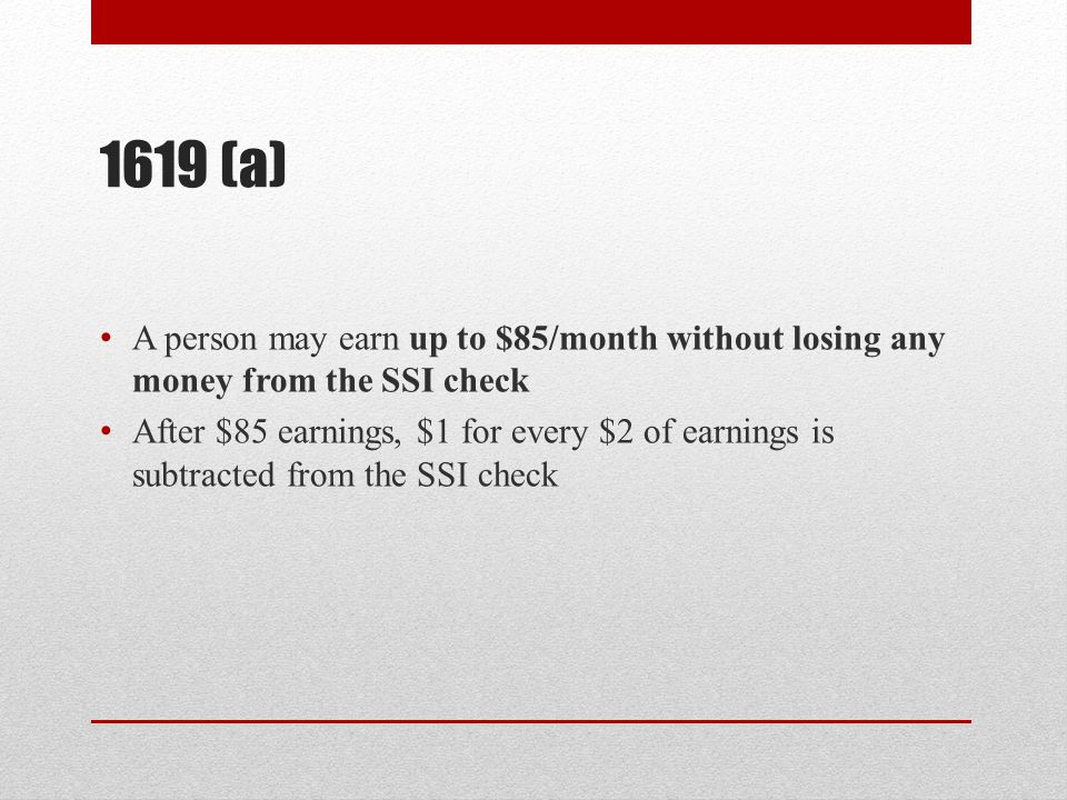 1619 (a) A person may earn up to $85/month without losing any money from the SSI check After $85 earnings, $1 for every $2 of earnings is subtracted from the SSI check