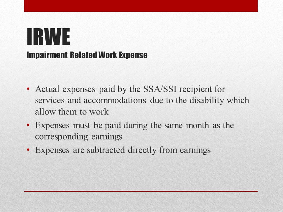 IRWE Impairment Related Work Expense Actual expenses paid by the SSA/SSI recipient for services and accommodations due to the disability which allow them to work Expenses must be paid during the same month as the corresponding earnings Expenses are subtracted directly from earnings