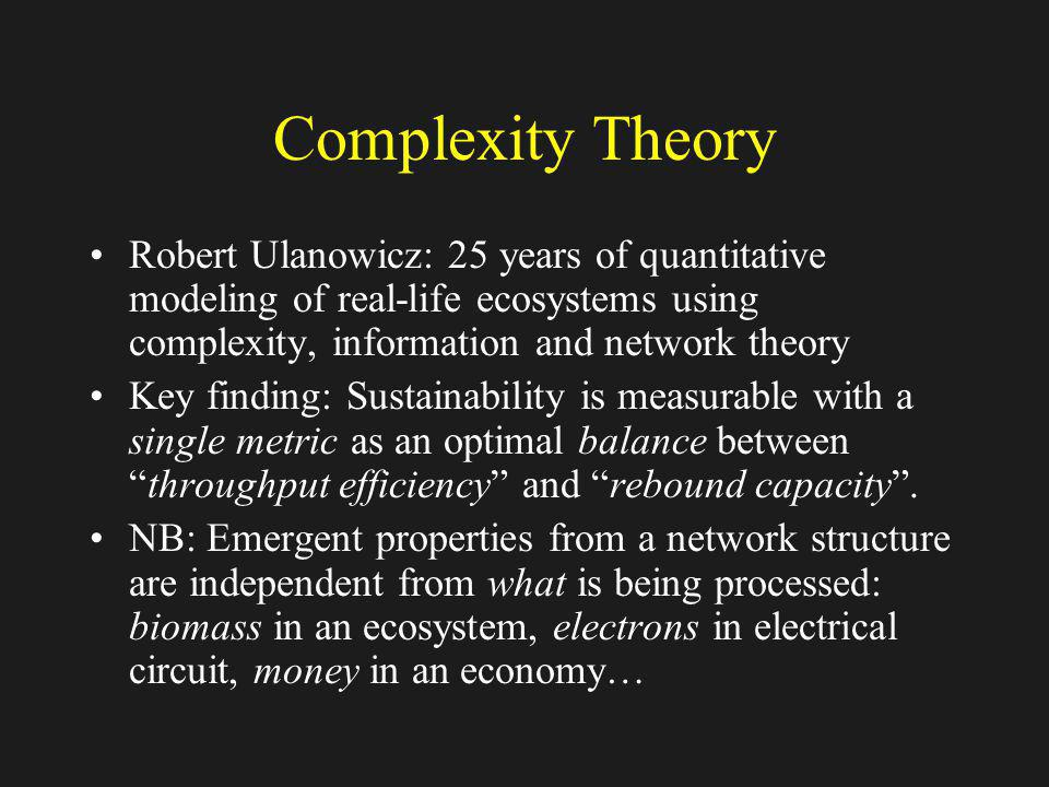 Complexity Theory Robert Ulanowicz: 25 years of quantitative modeling of real-life ecosystems using complexity, information and network theory Key fin