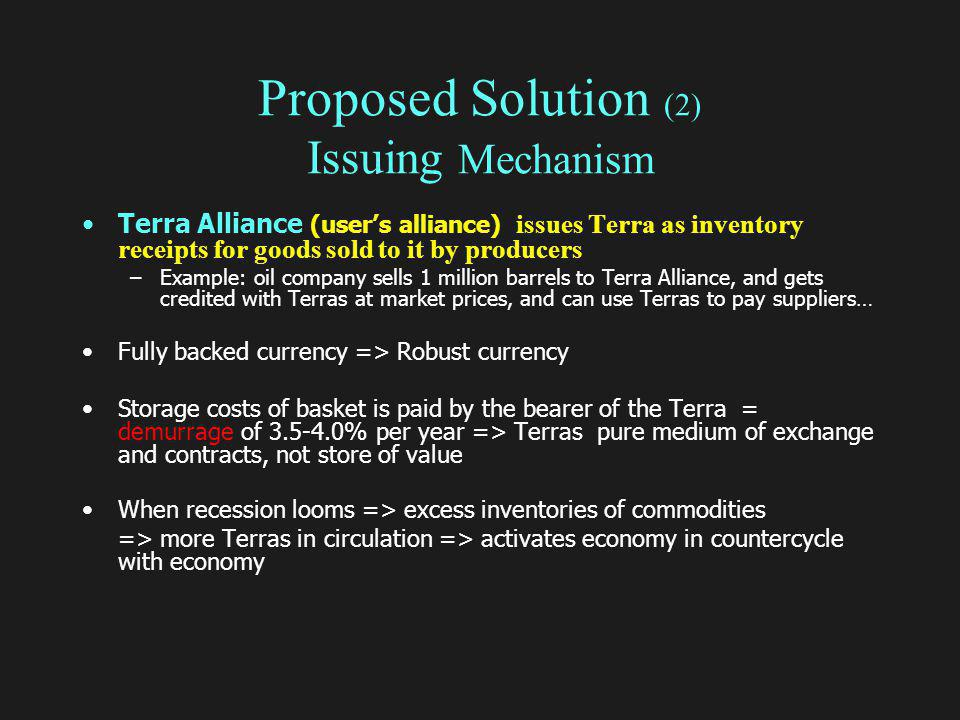 Proposed Solution (2) Issuing Mechanism Terra Alliance (users alliance) issues Terra as inventory receipts for goods sold to it by producers –Example: