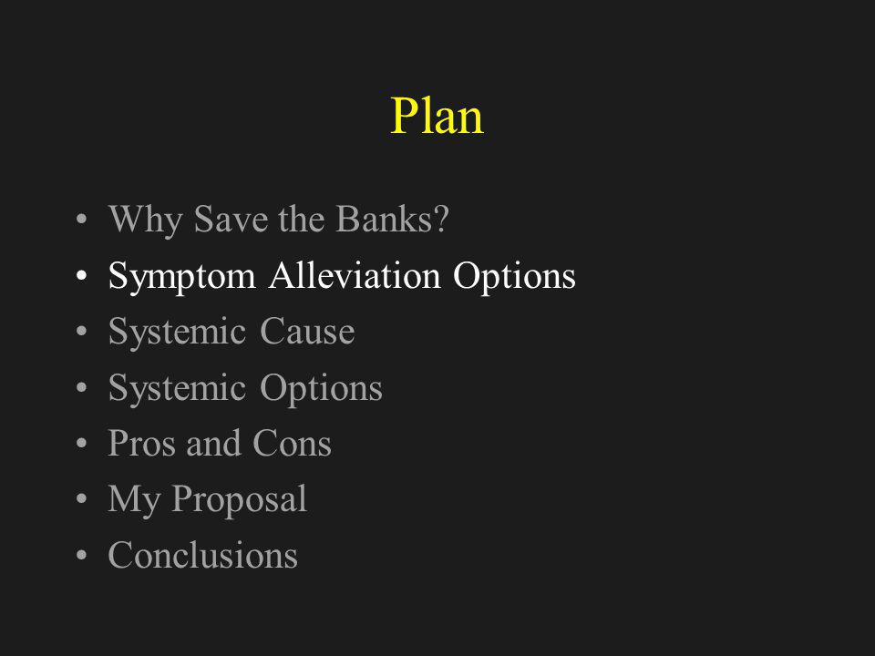 Symptom Alleviation Options Nationalizing the Problem Assets –Preferred by banking system –US approach –Most expensive solution because un-leveraged Nationalizing the Banks –European approach –Leverage of bank capital to money creation (minimum x10) –NB: Actual leverage ratio: Deutsche Bank 1.2% UBS 2.1% Barclays 2.4%