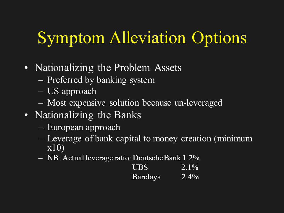 Symptom Alleviation Options Nationalizing the Problem Assets –Preferred by banking system –US approach –Most expensive solution because un-leveraged N