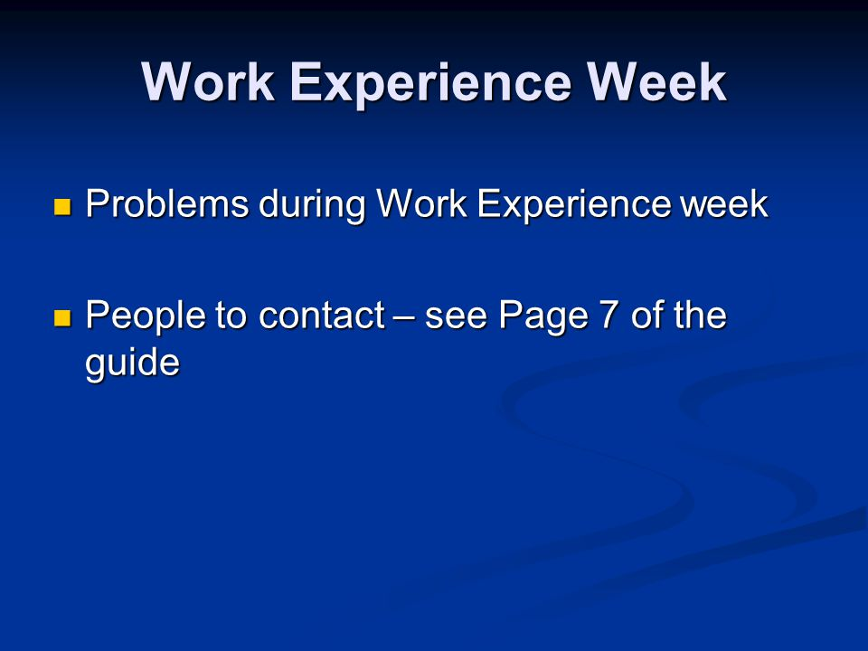 Work Experience Week Problems during Work Experience week Problems during Work Experience week People to contact – see Page 7 of the guide People to c