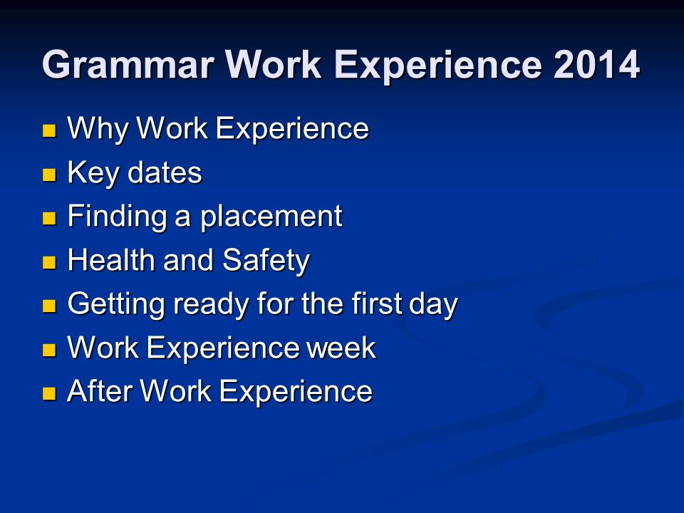 Why Work Experience Why Work Experience Key dates Key dates Finding a placement Finding a placement Health and Safety Health and Safety Getting ready for the first day Getting ready for the first day Work Experience week Work Experience week After Work Experience After Work Experience Grammar Work Experience 2014