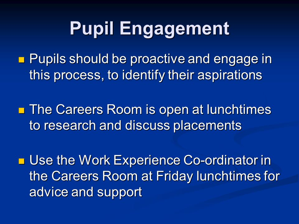 Pupil Engagement Pupils should be proactive and engage in this process, to identify their aspirations Pupils should be proactive and engage in this process, to identify their aspirations The Careers Room is open at lunchtimes to research and discuss placements The Careers Room is open at lunchtimes to research and discuss placements Use the Work Experience Co-ordinator in the Careers Room at Friday lunchtimes for advice and support Use the Work Experience Co-ordinator in the Careers Room at Friday lunchtimes for advice and support