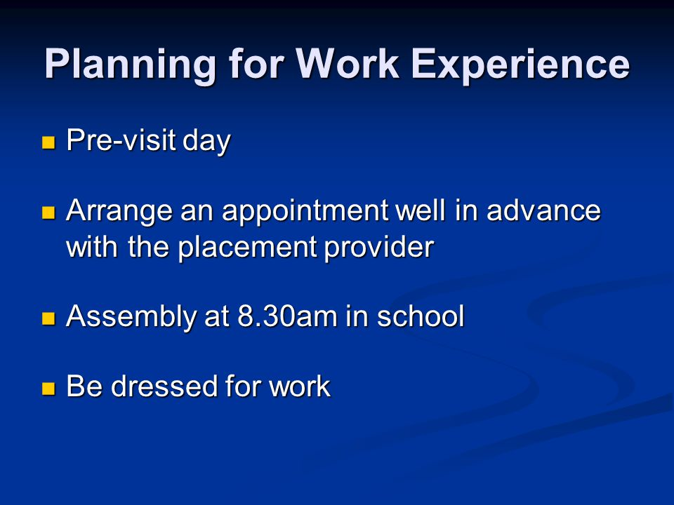 Planning for Work Experience Pre-visit day Pre-visit day Arrange an appointment well in advance with the placement provider Arrange an appointment wel