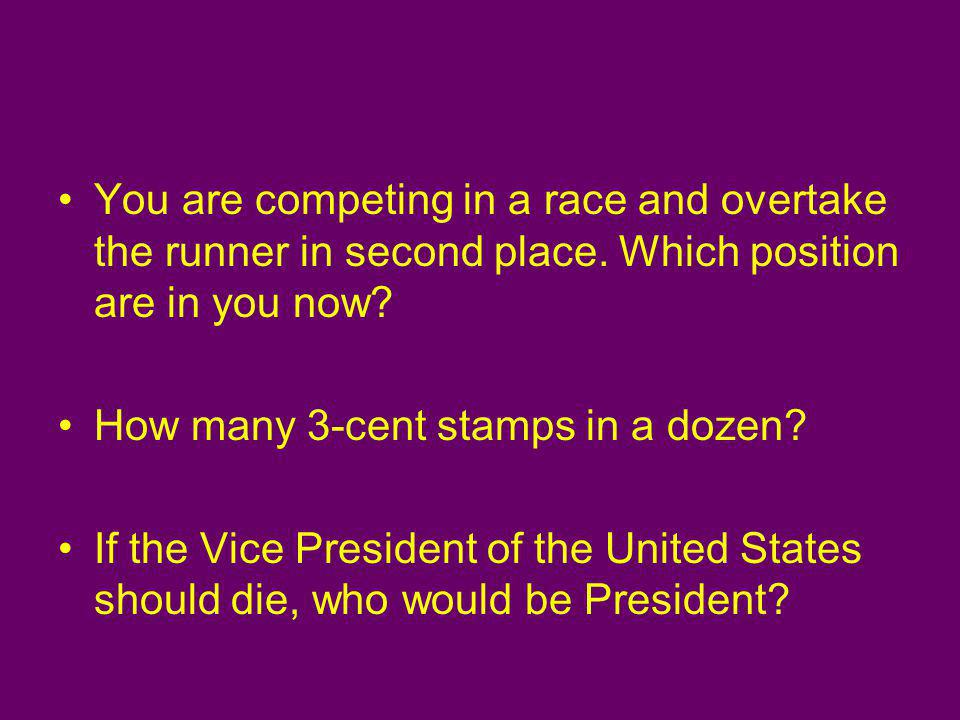 You are competing in a race and overtake the runner in second place. Which position are in you now? How many 3-cent stamps in a dozen? If the Vice Pre