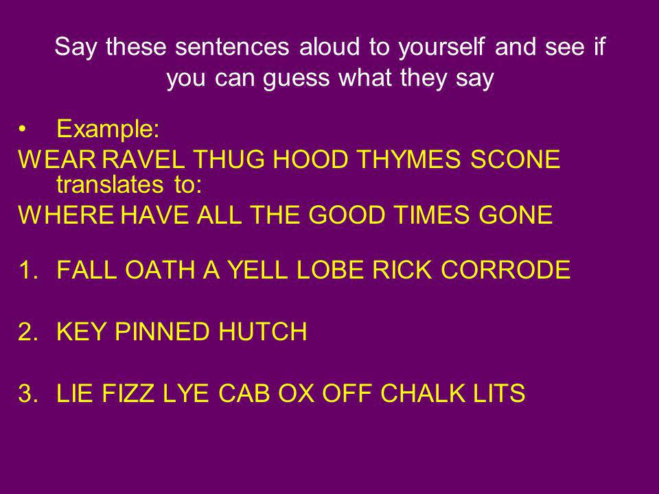Say these sentences aloud to yourself and see if you can guess what they say Example: WEAR RAVEL THUG HOOD THYMES SCONE translates to: WHERE HAVE ALL