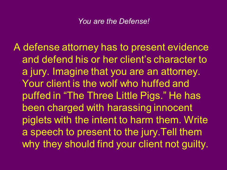 You are the Defense! A defense attorney has to present evidence and defend his or her clients character to a jury. Imagine that you are an attorney. Y