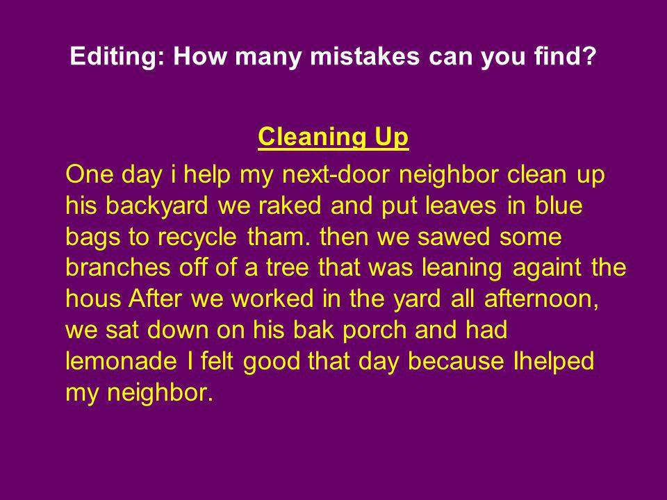 Editing: How many mistakes can you find? Cleaning Up One day i help my next-door neighbor clean up his backyard we raked and put leaves in blue bags t