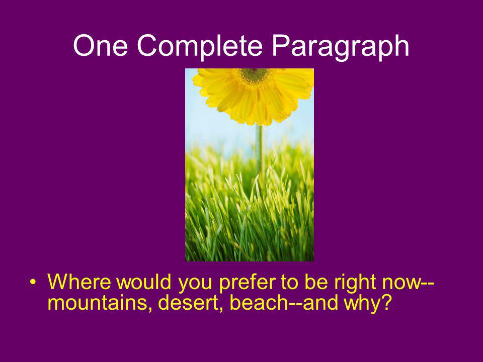 One Complete Paragraph Where would you prefer to be right now-- mountains, desert, beach--and why?