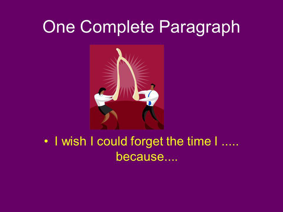 One Complete Paragraph I wish I could forget the time I..... because....