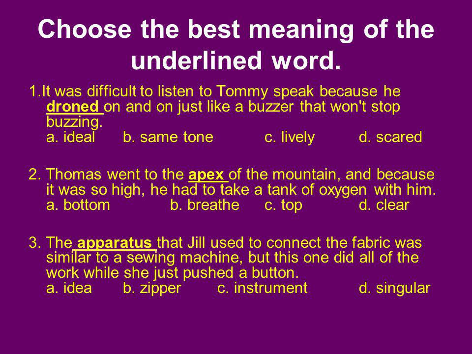 Choose the best meaning of the underlined word. 1.It was difficult to listen to Tommy speak because he droned on and on just like a buzzer that won't