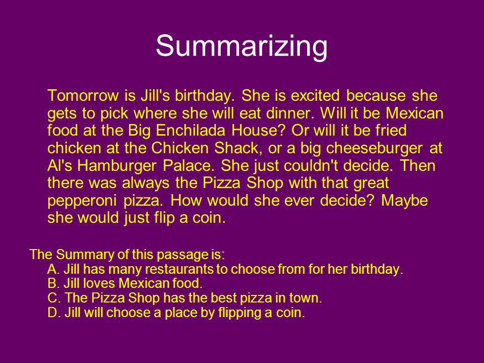 Summarizing Tomorrow is Jill's birthday. She is excited because she gets to pick where she will eat dinner. Will it be Mexican food at the Big Enchila