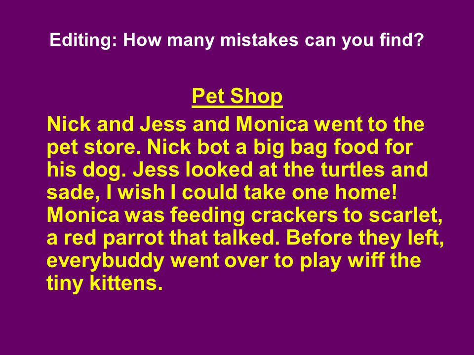 Editing: How many mistakes can you find? Pet Shop Nick and Jess and Monica went to the pet store. Nick bot a big bag food for his dog. Jess looked at