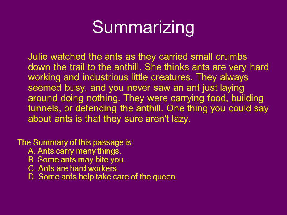 Summarizing Julie watched the ants as they carried small crumbs down the trail to the anthill. She thinks ants are very hard working and industrious l