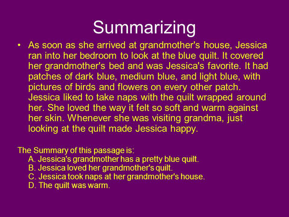 Summarizing As soon as she arrived at grandmother's house, Jessica ran into her bedroom to look at the blue quilt. It covered her grandmother's bed an