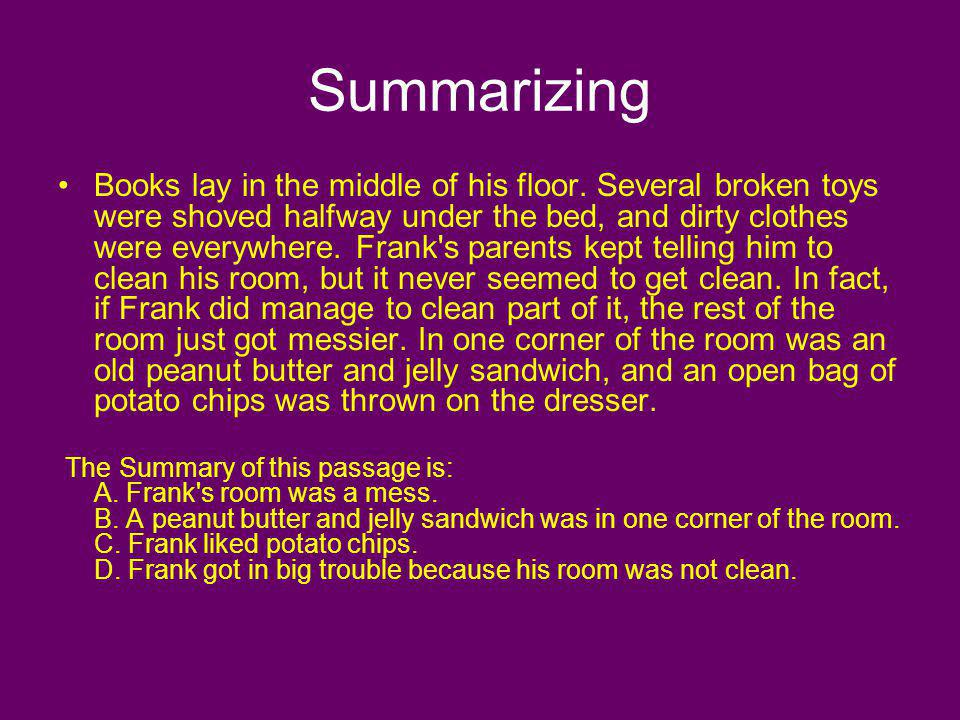 Summarizing Books lay in the middle of his floor. Several broken toys were shoved halfway under the bed, and dirty clothes were everywhere. Frank's pa