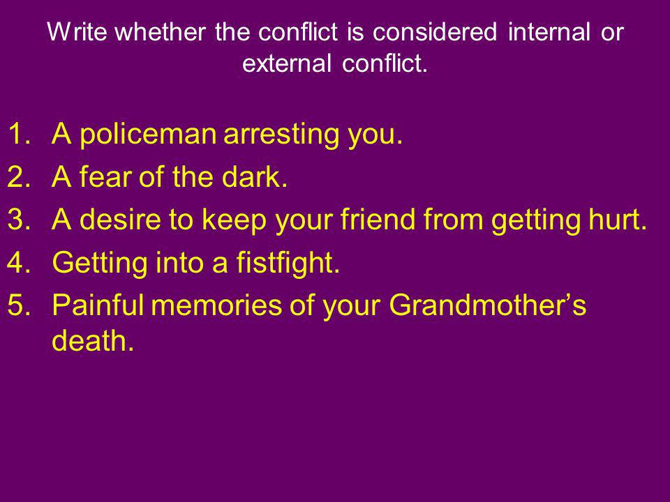 Write whether the conflict is considered internal or external conflict. 1.A policeman arresting you. 2.A fear of the dark. 3.A desire to keep your fri