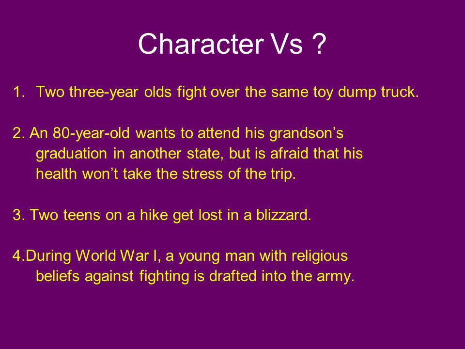 Character Vs ? 1.Two three-year olds fight over the same toy dump truck. 2. An 80-year-old wants to attend his grandsons graduation in another state,