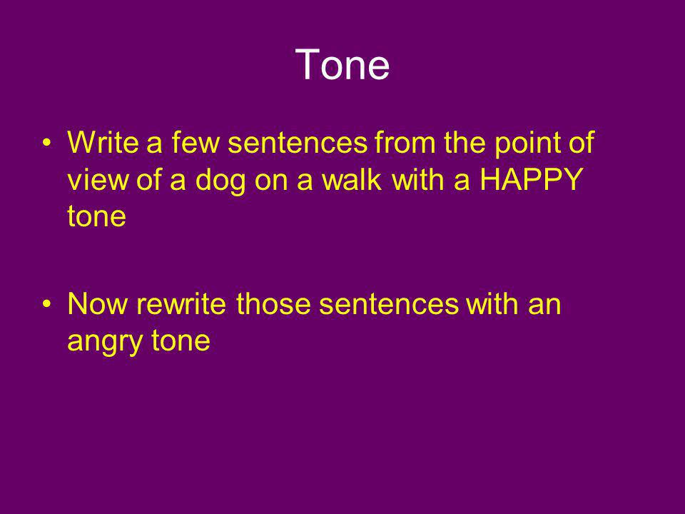 Tone Write a few sentences from the point of view of a dog on a walk with a HAPPY tone Now rewrite those sentences with an angry tone