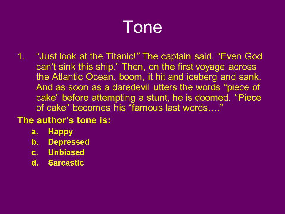 Tone 1.Just look at the Titanic! The captain said. Even God cant sink this ship. Then, on the first voyage across the Atlantic Ocean, boom, it hit and