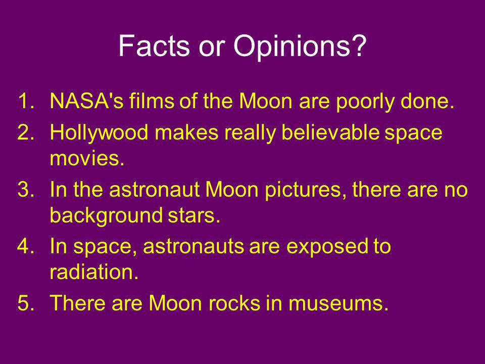Facts or Opinions? 1.NASA's films of the Moon are poorly done. 2.Hollywood makes really believable space movies. 3.In the astronaut Moon pictures, the