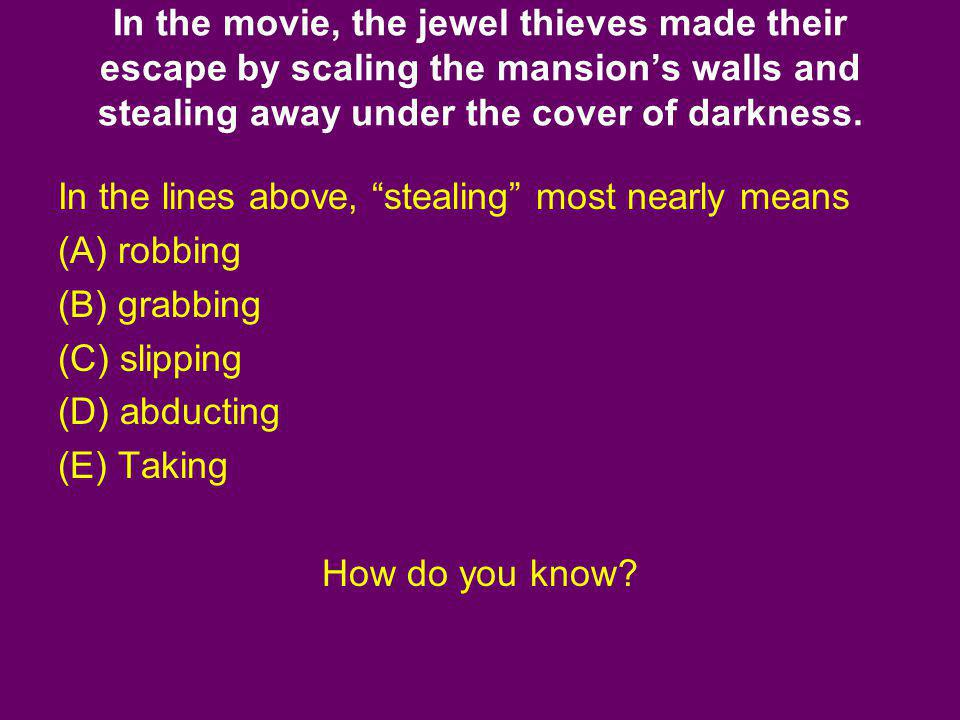 In the movie, the jewel thieves made their escape by scaling the mansions walls and stealing away under the cover of darkness. In the lines above, ste