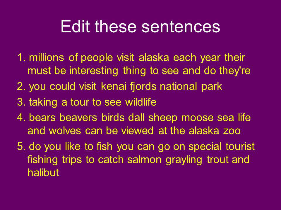 Edit these sentences 1. millions of people visit alaska each year their must be interesting thing to see and do they're 2. you could visit kenai fjord