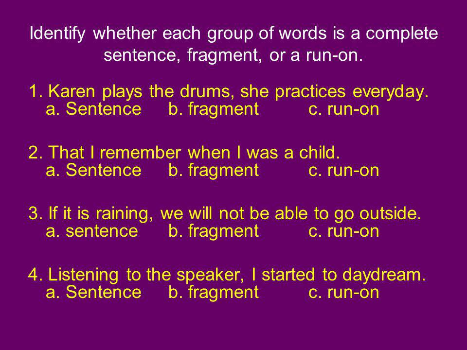 Identify whether each group of words is a complete sentence, fragment, or a run-on. 1. Karen plays the drums, she practices everyday. a. Sentenceb. fr
