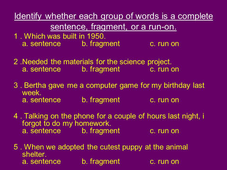 Identify whether each group of words is a complete sentence, fragment, or a run-on. 1. Which was built in 1950. a. sentence b. fragment c. run on 2.Ne