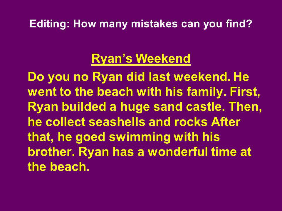 Editing: How many mistakes can you find? Ryans Weekend Do you no Ryan did last weekend. He went to the beach with his family. First, Ryan builded a hu