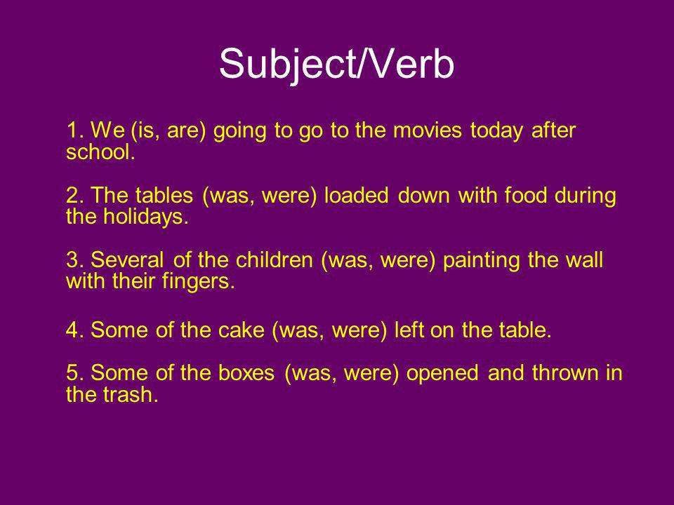Subject/Verb 1. We (is, are) going to go to the movies today after school. 2. The tables (was, were) loaded down with food during the holidays. 3. Sev