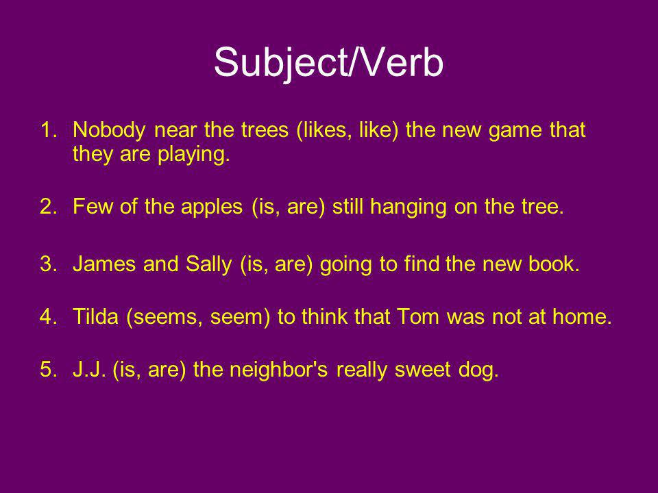 Subject/Verb 1.Nobody near the trees (likes, like) the new game that they are playing. 2.Few of the apples (is, are) still hanging on the tree. 3.Jame